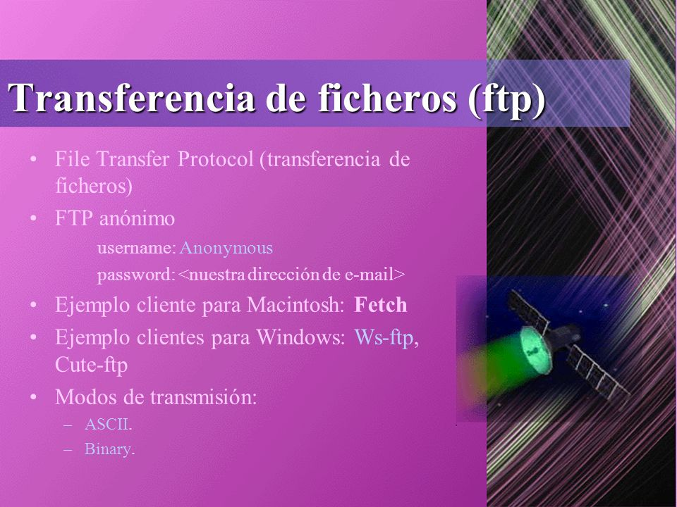 Transferencia de ficheros (ftp) File Transfer Protocol (transferencia de ficheros) FTP anónimo username: Anonymous password: Ejemplo cliente para Macintosh: Fetch Ejemplo clientes para Windows: Ws-ftp, Cute-ftp Modos de transmisión: –ASCII.