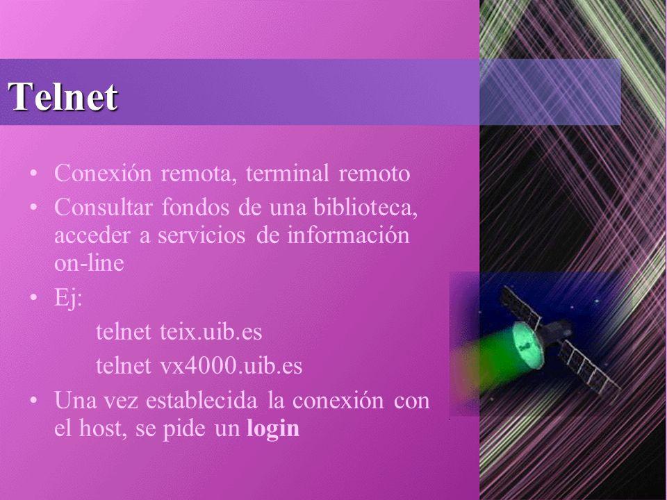Telnet Conexión remota, terminal remoto Consultar fondos de una biblioteca, acceder a servicios de información on-line Ej: telnet teix.uib.es telnet vx4000.uib.es Una vez establecida la conexión con el host, se pide un login