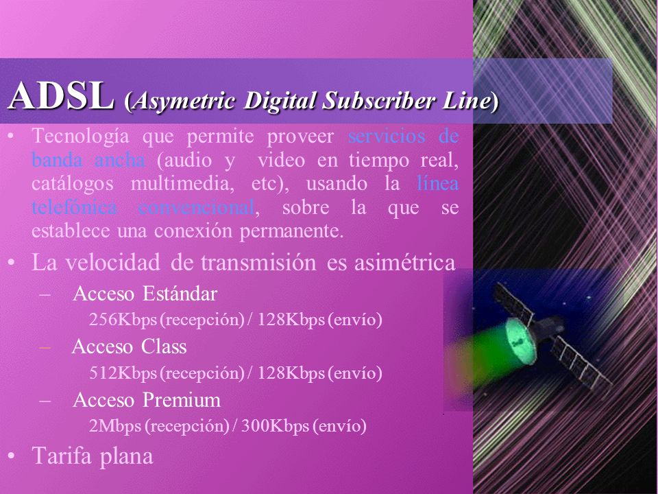 ADSL (Asymetric Digital Subscriber Line) Tecnología que permite proveer servicios de banda ancha (audio y video en tiempo real, catálogos multimedia, etc), usando la línea telefónica convencional, sobre la que se establece una conexión permanente.