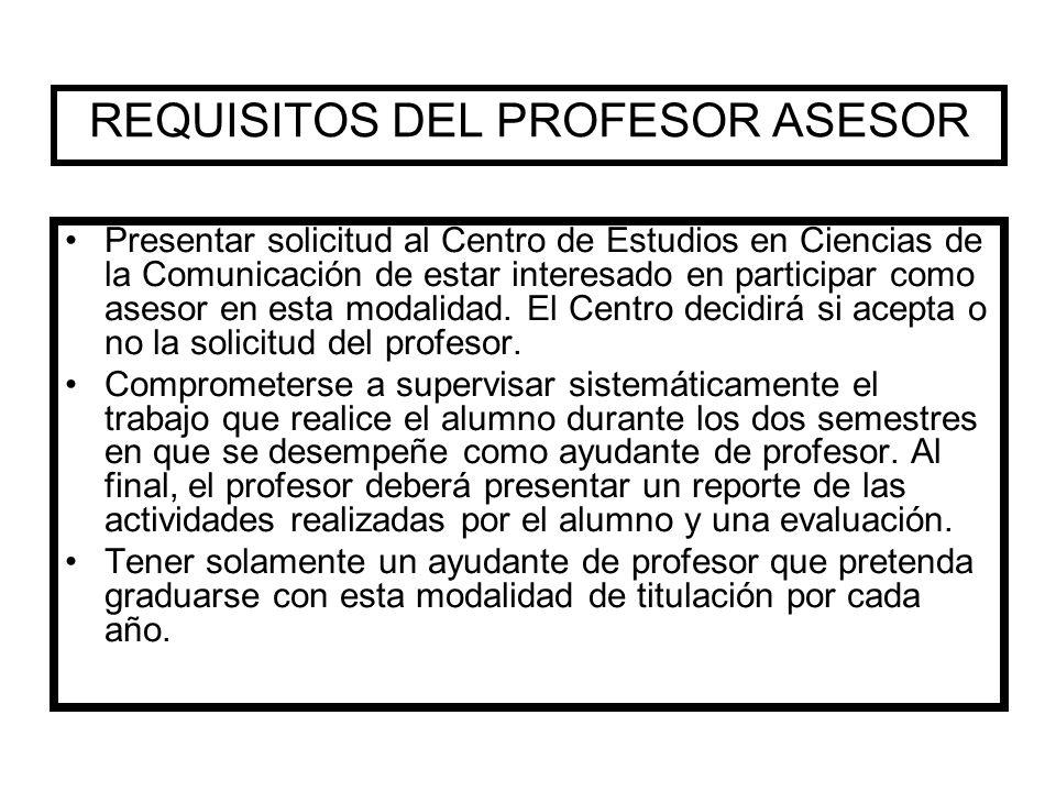 REQUISITOS DEL PROFESOR ASESOR Presentar solicitud al Centro de Estudios en Ciencias de la Comunicación de estar interesado en participar como asesor