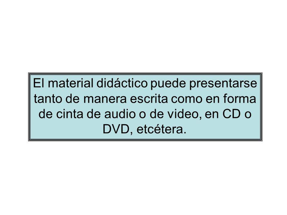 El material didáctico puede presentarse tanto de manera escrita como en forma de cinta de audio o de video, en CD o DVD, etcétera.