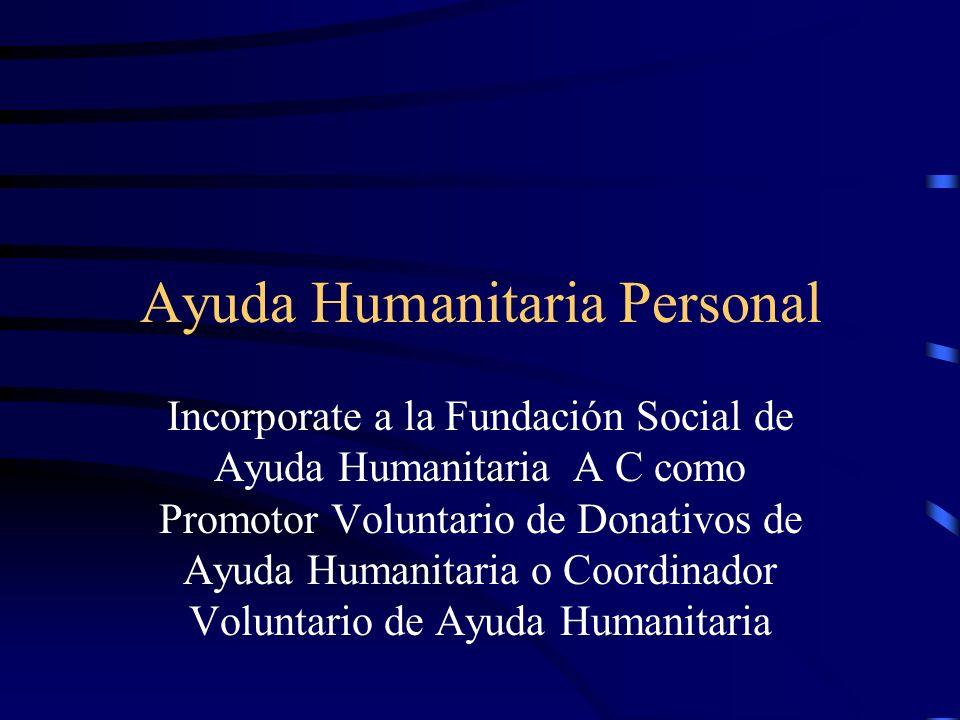 Ayuda Humanitaria Personal Incorporate a la Fundación Social de Ayuda Humanitaria A C como Promotor Voluntario de Donativos de Ayuda Humanitaria o Coordinador Voluntario de Ayuda Humanitaria
