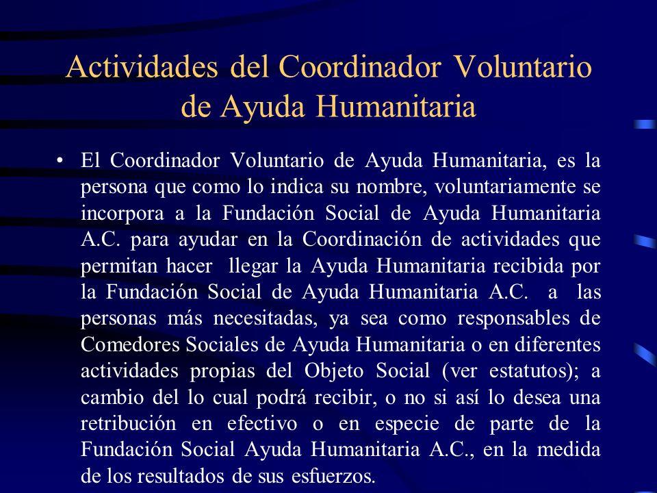 Actividades del Coordinador Voluntario de Ayuda Humanitaria El Coordinador Voluntario de Ayuda Humanitaria, es la persona que como lo indica su nombre, voluntariamente se incorpora a la Fundación Social de Ayuda Humanitaria A.C.