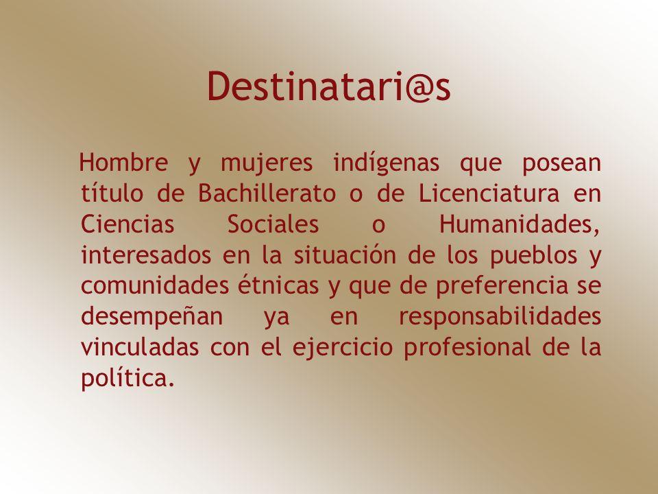 Destinatari@s Hombre y mujeres indígenas que posean título de Bachillerato o de Licenciatura en Ciencias Sociales o Humanidades, interesados en la situación de los pueblos y comunidades étnicas y que de preferencia se desempeñan ya en responsabilidades vinculadas con el ejercicio profesional de la política.