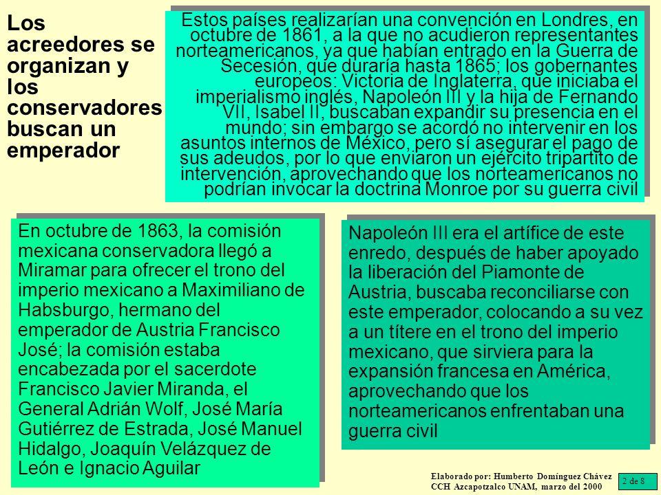 Maximiliano con profundas raíces liberales, que le habían costado renunciar a cargos que su hermano le había comisionado en Italia al apoyar la unificación de la península, solicitó a la comisión mexicana que le brindaran cartas de adhesión de los ciudadanos de ese país para poder aceptar ser su emperador; los conservadores procedieron a conseguirlas entre las poblaciones ocupadas por las tropas francesas, que lo convencieron de aceptar el ofrecimiento en febrero de 1864 Elaborado por: Humberto Domínguez Chávez CCH Azcapotzalco UNAM, marzo del 2000 Los Tratados de Miramar entre Maximiliano y Napoleón III, firmados ese año, establecían que las tropas francesas apoyarían el imperio mexicano y abandonarían México, una vez que el emperador formara su propio ejército nacional; con lo que los mercenarios de la Legión Extranjera permanecerían en el país por seis años, por supuesto a costa del erario mexicano; los oficiales franceses estarían siempre sobre los imperiales y el mando a cargo del comandante francés, formalizando el papel de títere del emperador, dependiendo del emperador de los franceses 3 de 8 Maximiliano liberal Los Tratados de Miramar