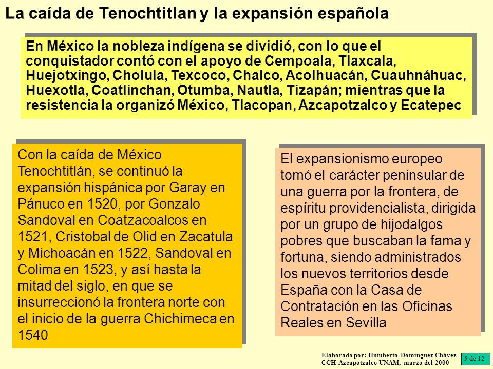 En México la nobleza indígena se dividió, con lo que el conquistador contó con el apoyo de Cempoala, Tlaxcala, Huejotxingo, Cholula, Texcoco, Chalco, Acolhuacán, Cuauhnáhuac, Huexotla, Coatlinchan, Otumba, Nautla, Tizapán; mientras que la resistencia la organizó México, Tlacopan, Azcapotzalco y Ecatepec Elaborado por: Humberto Domínguez Chávez CCH Azcapotzalco UNAM, marzo del 2000 Con la caída de México Tenochtitlán, se continuó la expansión hispánica por Garay en Pánuco en 1520, por Gonzalo Sandoval en Coatzacoalcos en 1521, Cristobal de Olid en Zacatula y Michoacán en 1522, Sandoval en Colima en 1523, y así hasta la mitad del siglo, en que se insurreccionó la frontera norte con el inicio de la guerra Chichimeca en 1540 5 de 12 La caída de Tenochtitlan y la expansión española El expansionismo europeo tomó el carácter peninsular de una guerra por la frontera, de espíritu providencialista, dirigida por un grupo de hijodalgos pobres que buscaban la fama y fortuna, siendo administrados los nuevos territorios desde España con la Casa de Contratación en las Oficinas Reales en Sevilla
