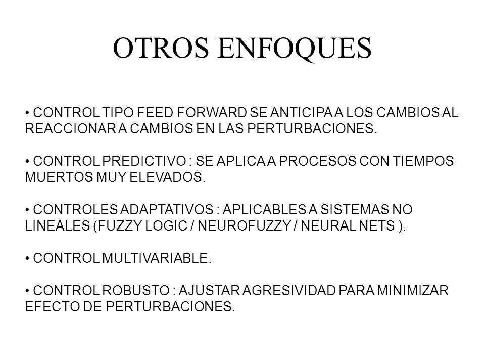 OTROS ENFOQUES CONTROL TIPO FEED FORWARD SE ANTICIPA A LOS CAMBIOS AL REACCIONAR A CAMBIOS EN LAS PERTURBACIONES. CONTROL PREDICTIVO : SE APLICA A PRO