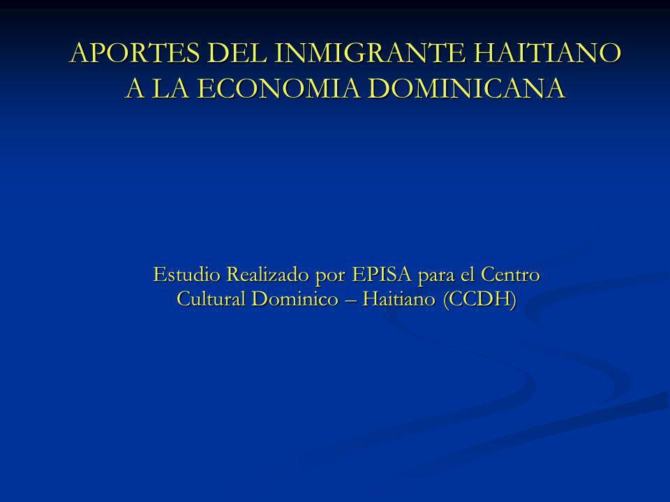 APORTES DEL INMIGRANTE HAITIANO A LA ECONOMIA DOMINICANA Estudio Realizado por EPISA para el Centro Cultural Dominico – Haitiano (CCDH)