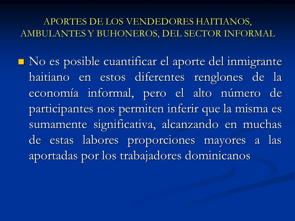 APORTES DE LOS VENDEDORES HAITIANOS, AMBULANTES Y BUHONEROS, DEL SECTOR INFORMAL No es posible cuantificar el aporte del inmigrante haitiano en estos
