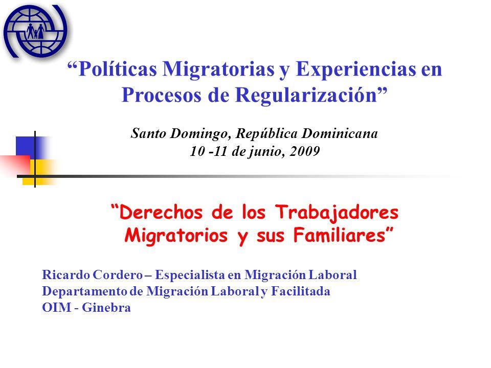 Políticas Migratorias y Experiencias en Procesos de Regularización Santo Domingo, República Dominicana 10 -11 de junio, 2009 Derechos de los Trabajadores Migratorios y sus Familiares Ricardo Cordero – Especialista en Migración Laboral Departamento de Migración Laboral y Facilitada OIM - Ginebra