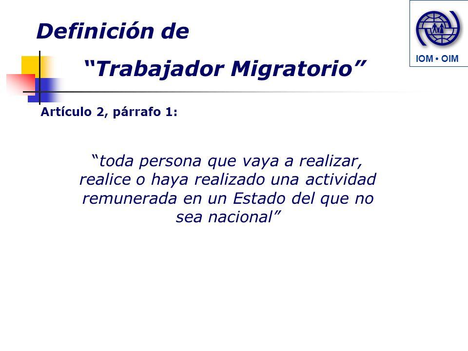 toda persona que vaya a realizar, realice o haya realizado una actividad remunerada en un Estado del que no sea nacional Definición de Trabajador Migratorio Artículo 2, párrafo 1: IOM OIM