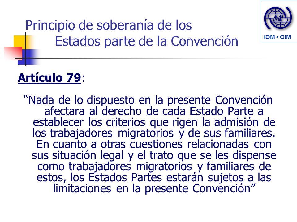 Principio de soberanía de los Estados parte de la Convención Artículo 79: Nada de lo dispuesto en la presente Convención afectara al derecho de cada Estado Parte a establecer los criterios que rigen la admisión de los trabajadores migratorios y de sus familiares.