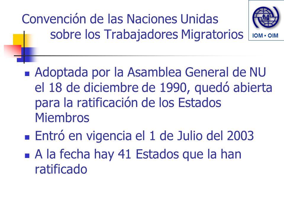 Convención de las Naciones Unidas sobre los Trabajadores Migratorios Adoptada por la Asamblea General de NU el 18 de diciembre de 1990, quedó abierta para la ratificación de los Estados Miembros Entró en vigencia el 1 de Julio del 2003 A la fecha hay 41 Estados que la han ratificado IOM OIM