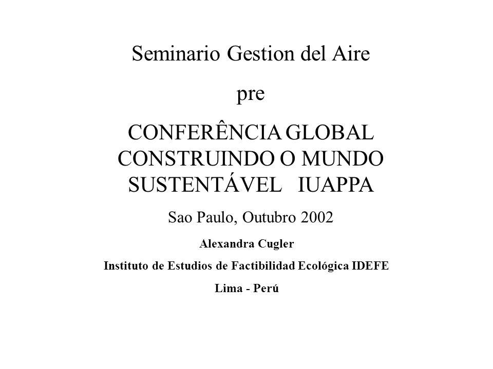 Seminario Gestion del Aire pre CONFERÊNCIA GLOBAL CONSTRUINDO O MUNDO SUSTENTÁVEL IUAPPA Sao Paulo, Outubro 2002 Alexandra Cugler Instituto de Estudios de Factibilidad Ecológica IDEFE Lima - Perú