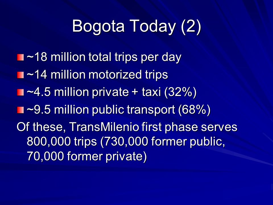 Bogota Today (2) ~18 million total trips per day ~14 million motorized trips ~4.5 million private + taxi (32%) ~9.5 million public transport (68%) Of these, TransMilenio first phase serves 800,000 trips (730,000 former public, 70,000 former private)