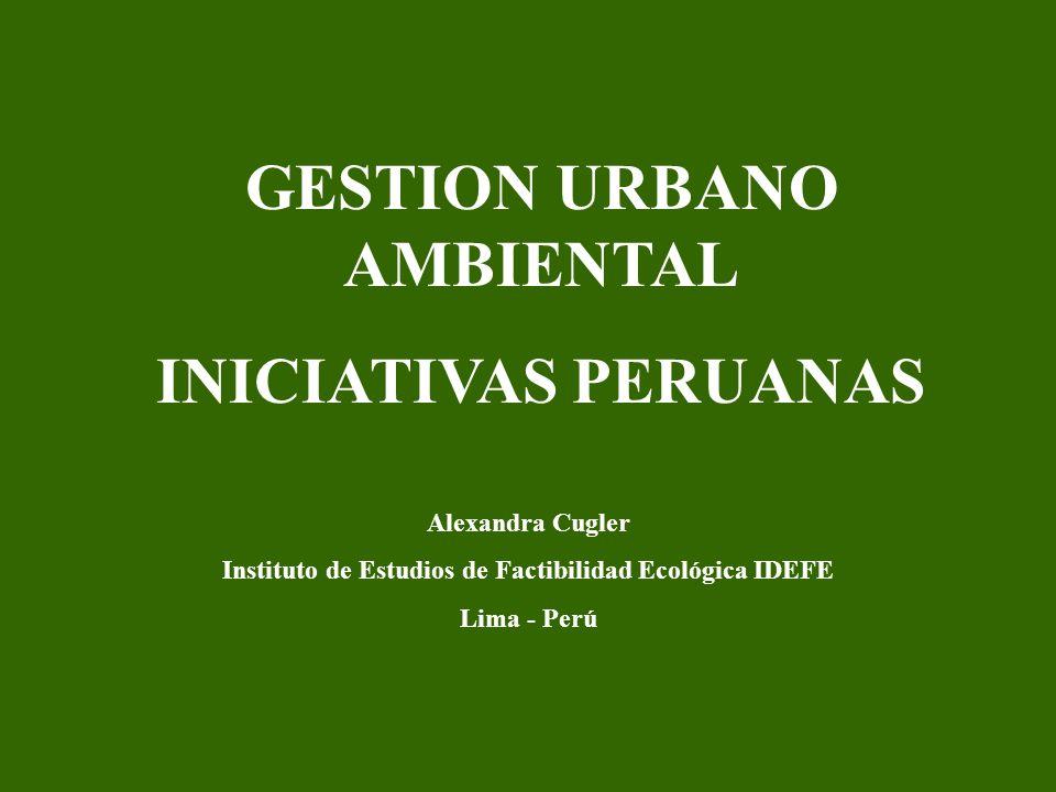 GESTION URBANO AMBIENTAL INICIATIVAS PERUANAS Alexandra Cugler Instituto de Estudios de Factibilidad Ecológica IDEFE Lima - Perú