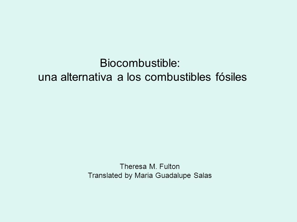 Biocombustible: una alternativa a los combustibles fósiles Theresa M. Fulton Translated by Maria Guadalupe Salas