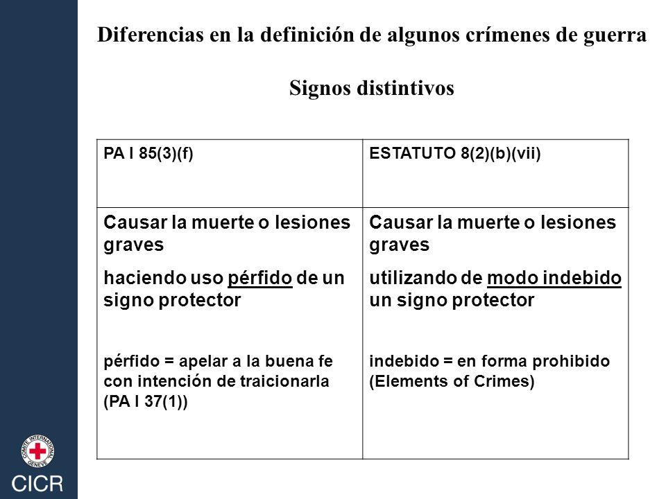 PA I 85(3)(f)ESTATUTO 8(2)(b)(vii) Causar la muerte o lesiones graves haciendo uso pérfido de un signo protector pérfido = apelar a la buena fe con intención de traicionarla (PA I 37(1)) Causar la muerte o lesiones graves utilizando de modo indebido un signo protector indebido = en forma prohibido (Elements of Crimes) Diferencias en la definición de algunos crímenes de guerra Signos distintivos