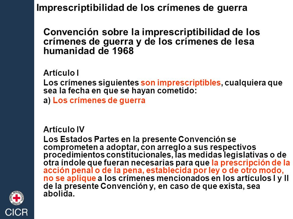 Convención sobre la imprescriptibilidad de los crímenes de guerra y de los crímenes de lesa humanidad de 1968 Artículo I Los crímenes siguientes son i