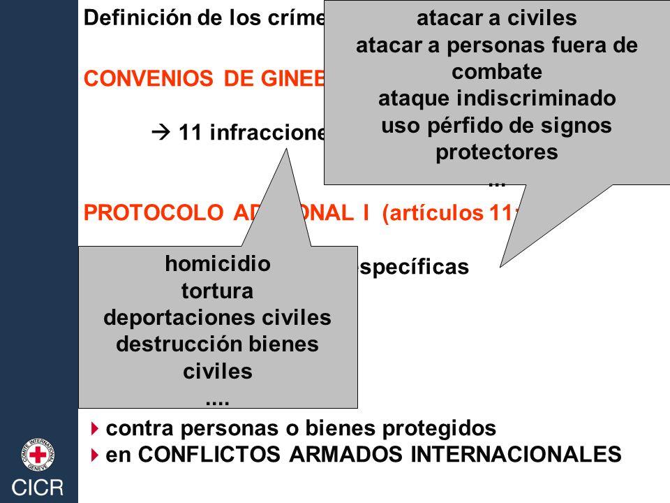 CONVENIOS DE GINEBRA (artículos 50/51/130/147) 11 infracciones especificas PROTOCOLO ADICIONAL I (artículos 11; 85) 12 infracciones específicas contra personas o bienes protegidos en CONFLICTOS ARMADOS INTERNACIONALES Definición de los crímenes de guerra homicidio tortura deportaciones civiles destrucción bienes civiles....