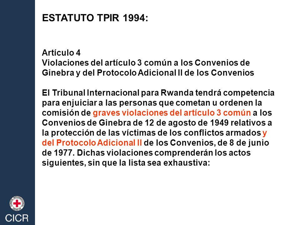 ESTATUTO TPIR 1994: Artículo 4 Violaciones del artículo 3 común a los Convenios de Ginebra y del Protocolo Adicional II de los Convenios El Tribunal Internacional para Rwanda tendrá competencia para enjuiciar a las personas que cometan u ordenen la comisión de graves violaciones del artículo 3 común a los Convenios de Ginebra de 12 de agosto de 1949 relativos a la protección de las víctimas de los conflictos armados y del Protocolo Adicional II de los Convenios, de 8 de junio de 1977.