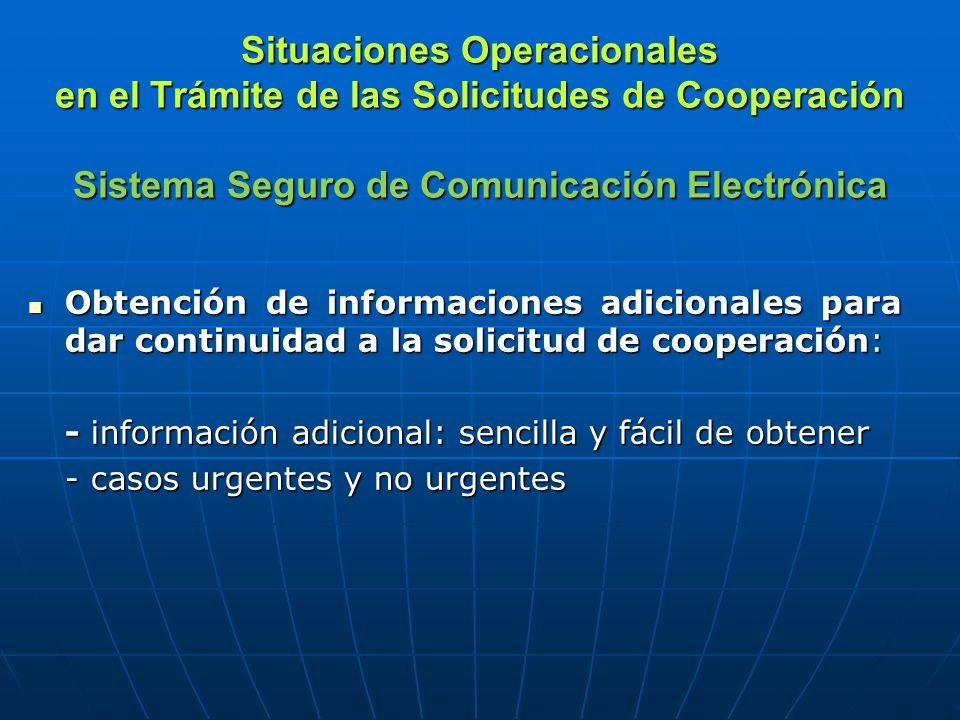 Situaciones Operacionales en el Trámite de las Solicitudes de Cooperación Sistema Seguro de Comunicación Electrónica Obtención de informaciones adicionales para dar continuidad a la solicitud de cooperación: Obtención de informaciones adicionales para dar continuidad a la solicitud de cooperación: - información adicional: sencilla y fácil de obtener - casos urgentes y no urgentes