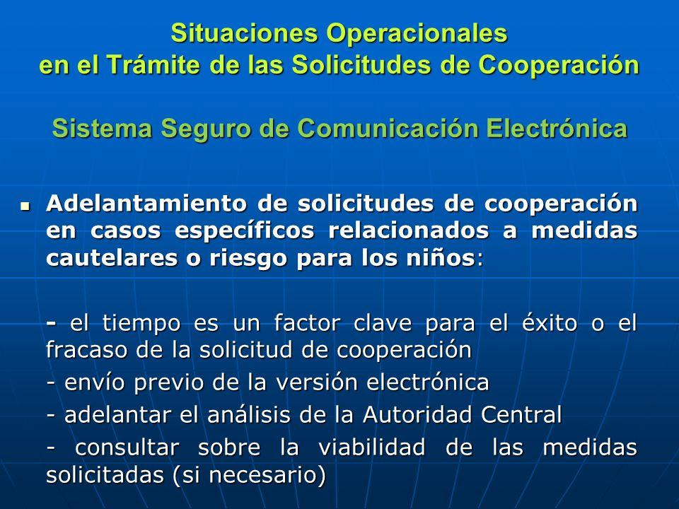 Situaciones Operacionales en el Trámite de las Solicitudes de Cooperación Sistema Seguro de Comunicación Electrónica Adelantamiento de solicitudes de cooperación en casos específicos relacionados a medidas cautelares o riesgo para los niños: Adelantamiento de solicitudes de cooperación en casos específicos relacionados a medidas cautelares o riesgo para los niños: - el tiempo es un factor clave para el éxito o el fracaso de la solicitud de cooperación - envío previo de la versión electrónica - adelantar el análisis de la Autoridad Central - consultar sobre la viabilidad de las medidas solicitadas (si necesario)