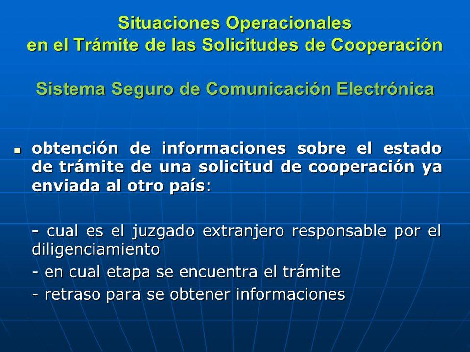 Situaciones Operacionales en el Trámite de las Solicitudes de Cooperación Sistema Seguro de Comunicación Electrónica obtención de informaciones sobre el estado de trámite de una solicitud de cooperación ya enviada al otro país: obtención de informaciones sobre el estado de trámite de una solicitud de cooperación ya enviada al otro país: - cual es el juzgado extranjero responsable por el diligenciamiento - en cual etapa se encuentra el trámite - retraso para se obtener informaciones