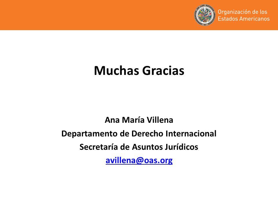 Muchas Gracias Ana María Villena Departamento de Derecho Internacional Secretaría de Asuntos Jurídicos avillena@oas.org