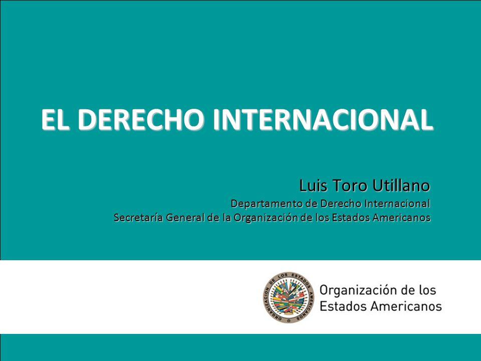 EL DERECHO INTERNACIONAL Luis Toro Utillano Departamento de Derecho Internacional Secretaría General de la Organización de los Estados Americanos