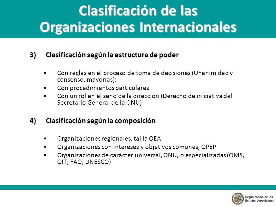 3)Clasificación según la estructura de poder Con reglas en el proceso de toma de decisiones (Unanimidad y consenso, mayorías); Con procedimientos particulares Con un rol en el seno de la dirección (Derecho de iniciativa del Secretario General de la ONU) 4)Clasificación según la composición Organizaciones regionales, tal la OEA Organizaciones con intereses y objetivos comunes, OPEP Organizaciones de carácter universal, ONU, o especializadas (OMS, OIT, FAO, UNESCO) Clasificación de las Organizaciones Internacionales