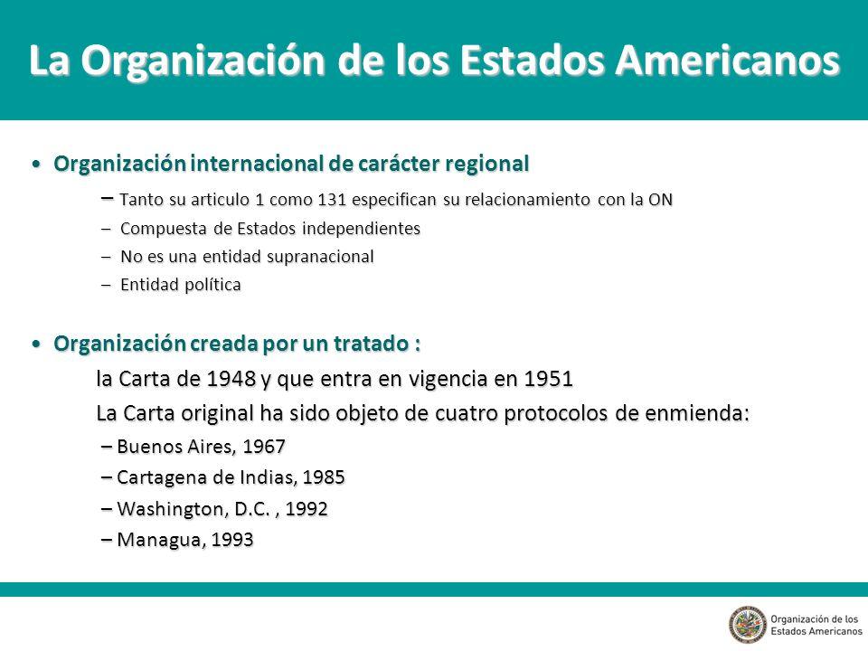 Organización internacional de carácter regional Organización internacional de carácter regional – Tanto su articulo 1 como 131 especifican su relacionamiento con la ON – Compuesta de Estados independientes – No es una entidad supranacional – Entidad política Organización creada por un tratado : Organización creada por un tratado : la Carta de 1948 y que entra en vigencia en 1951 La Carta original ha sido objeto de cuatro protocolos de enmienda: – Buenos Aires, 1967 – Cartagena de Indias, 1985 – Washington, D.C., 1992 – Managua, 1993 La Organización de los Estados Americanos