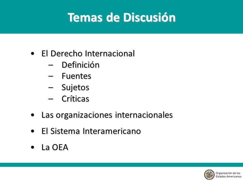 El Derecho Internacional El Derecho Internacional –Definición –Fuentes –Sujetos –Críticas Las organizaciones internacionales Las organizaciones internacionales El Sistema Interamericano El Sistema Interamericano La OEA La OEA Temas de Discusión