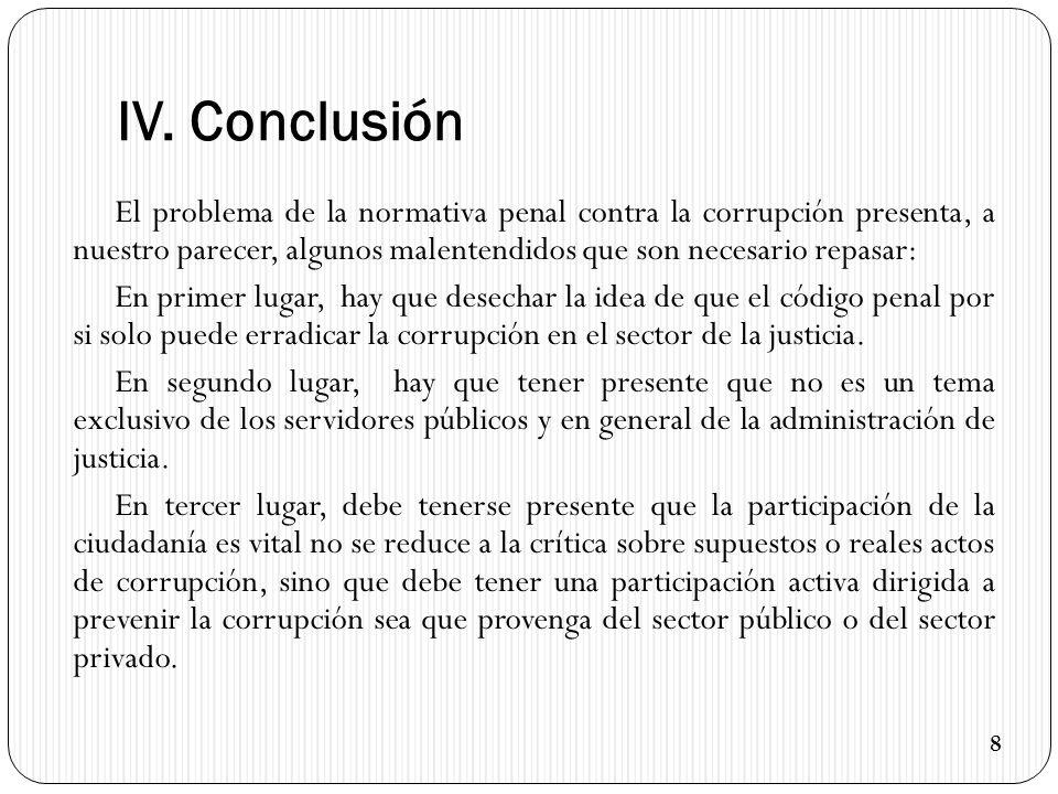 IV. Conclusión El problema de la normativa penal contra la corrupción presenta, a nuestro parecer, algunos malentendidos que son necesario repasar: En
