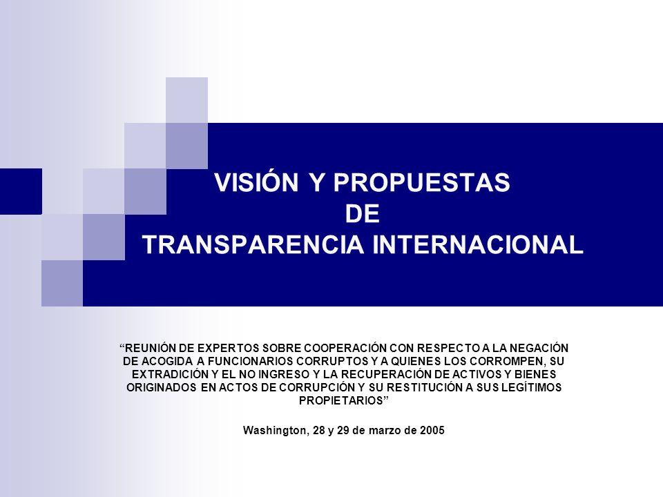 VISIÓN Y PROPUESTAS DE TRANSPARENCIA INTERNACIONAL REUNIÓN DE EXPERTOS SOBRE COOPERACIÓN CON RESPECTO A LA NEGACIÓN DE ACOGIDA A FUNCIONARIOS CORRUPTOS Y A QUIENES LOS CORROMPEN, SU EXTRADICIÓN Y EL NO INGRESO Y LA RECUPERACIÓN DE ACTIVOS Y BIENES ORIGINADOS EN ACTOS DE CORRUPCIÓN Y SU RESTITUCIÓN A SUS LEGÍTIMOS PROPIETARIOS Washington, 28 y 29 de marzo de 2005