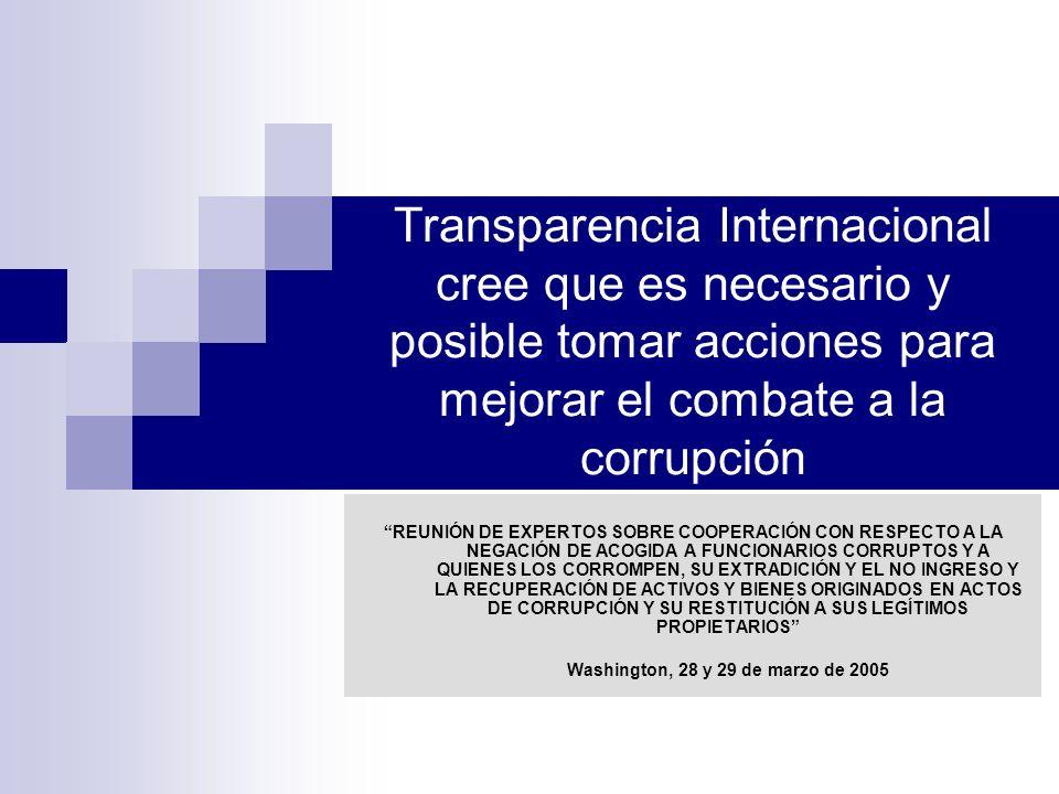 Transparencia Internacional cree que es necesario y posible tomar acciones para mejorar el combate a la corrupción REUNIÓN DE EXPERTOS SOBRE COOPERACIÓN CON RESPECTO A LA NEGACIÓN DE ACOGIDA A FUNCIONARIOS CORRUPTOS Y A QUIENES LOS CORROMPEN, SU EXTRADICIÓN Y EL NO INGRESO Y LA RECUPERACIÓN DE ACTIVOS Y BIENES ORIGINADOS EN ACTOS DE CORRUPCIÓN Y SU RESTITUCIÓN A SUS LEGÍTIMOS PROPIETARIOS Washington, 28 y 29 de marzo de 2005