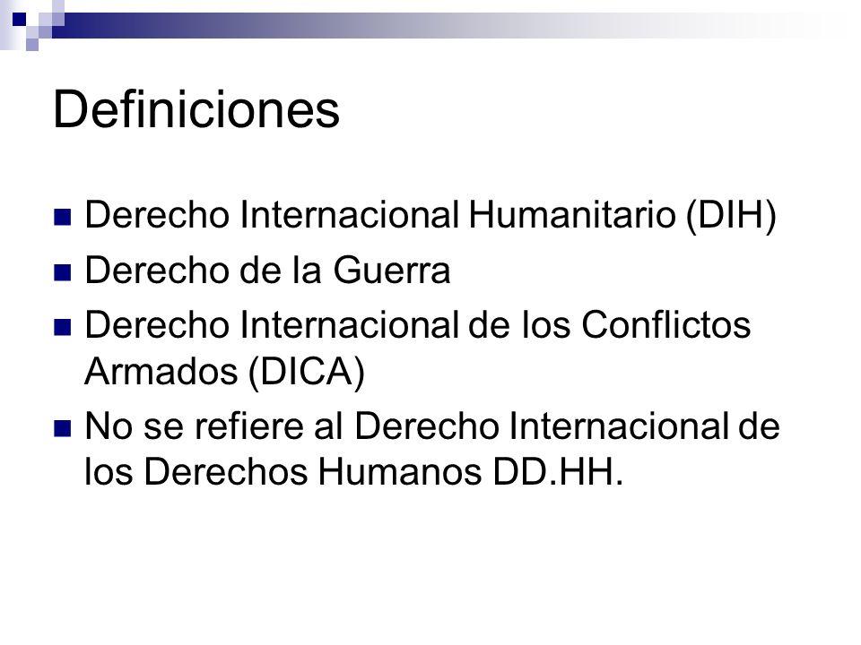 Definiciones Derecho Internacional Humanitario (DIH) Derecho de la Guerra Derecho Internacional de los Conflictos Armados (DICA) No se refiere al Dere