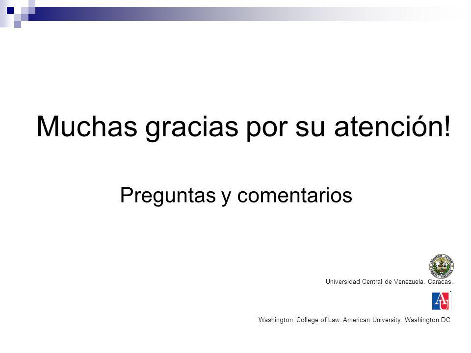 Muchas gracias por su atención! Preguntas y comentarios Universidad Central de Venezuela. Caracas. Washington College of Law. American University. Was