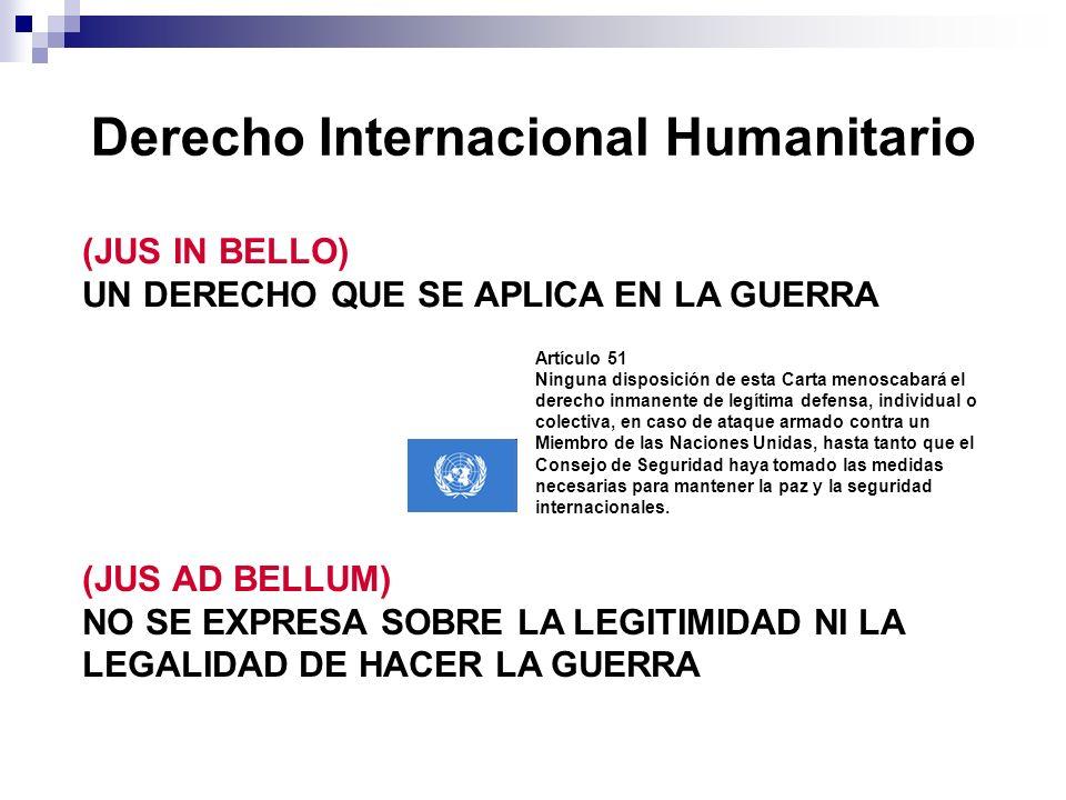 (JUS IN BELLO) UN DERECHO QUE SE APLICA EN LA GUERRA Derecho Internacional Humanitario (JUS AD BELLUM) NO SE EXPRESA SOBRE LA LEGITIMIDAD NI LA LEGALI