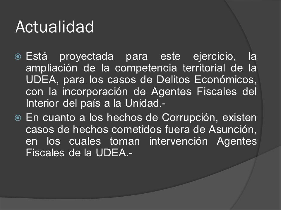 Actualidad Está proyectada para este ejercicio, la ampliación de la competencia territorial de la UDEA, para los casos de Delitos Económicos, con la incorporación de Agentes Fiscales del Interior del país a la Unidad.- En cuanto a los hechos de Corrupción, existen casos de hechos cometidos fuera de Asunción, en los cuales toman intervención Agentes Fiscales de la UDEA.-