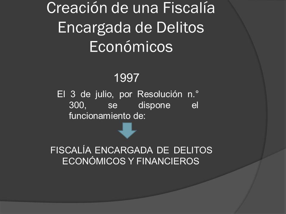 Creación de una Fiscalía Encargada de Delitos Económicos 1997 El 3 de julio, por Resolución n.° 300, se dispone el funcionamiento de: FISCALÍA ENCARGADA DE DELITOS ECONÓMICOS Y FINANCIEROS