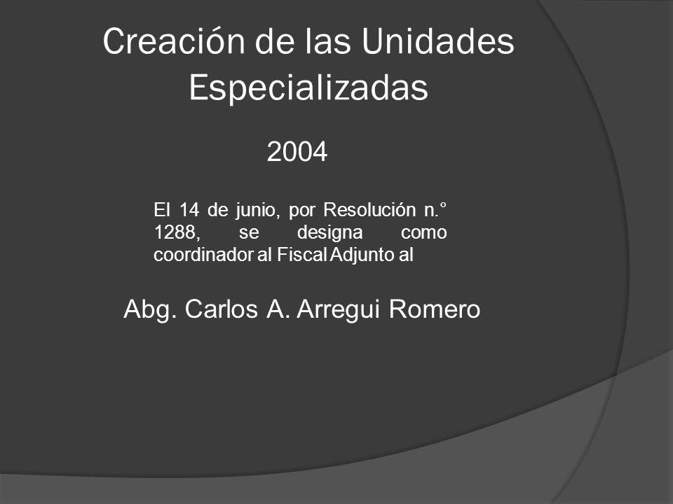 Creación de las Unidades Especializadas 2004 Abg. Carlos A. Arregui Romero El 14 de junio, por Resolución n.° 1288, se designa como coordinador al Fis