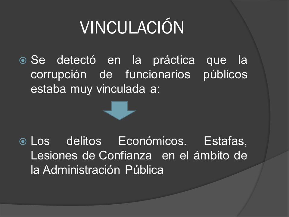 VINCULACIÓN Se detectó en la práctica que la corrupción de funcionarios públicos estaba muy vinculada a: Los delitos Económicos. Estafas, Lesiones de