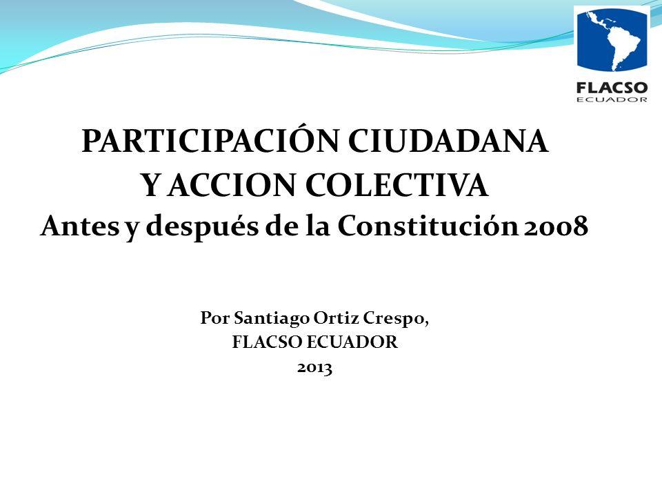 PARTICIPACIÓN CIUDADANA Y ACCION COLECTIVA Antes y después de la Constitución 2008 Por Santiago Ortiz Crespo, FLACSO ECUADOR 2013