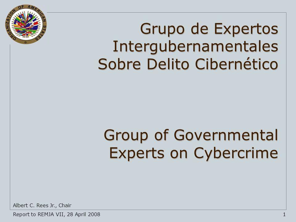 Report to REMJA VII, 28 April 20081 Albert C. Rees Jr., Chair Grupo de Expertos Intergubernamentales Sobre Delito Cibernético Group of Governmental Ex