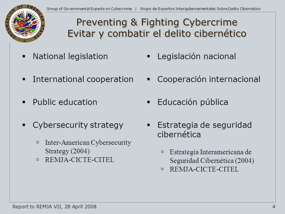 Group of Governmental Experts on Cybercrime | Grupo de Expertos Intergubernamentales Sobre Delito Cibernético 4Report to REMJA VII, 28 April 2008 Preventing & Fighting Cybercrime Evitar y combatir el delito cibernético National legislation International cooperation Public education Cybersecurity strategy Inter-American Cybersecurity Strategy (2004) REMJA-CICTE-CITEL Legislación nacional Cooperación internacional Educación pública Estrategia de seguridad cibernética Estrategia Interamericana de Seguridad Cibernética (2004) REMJA-CICTE-CITEL