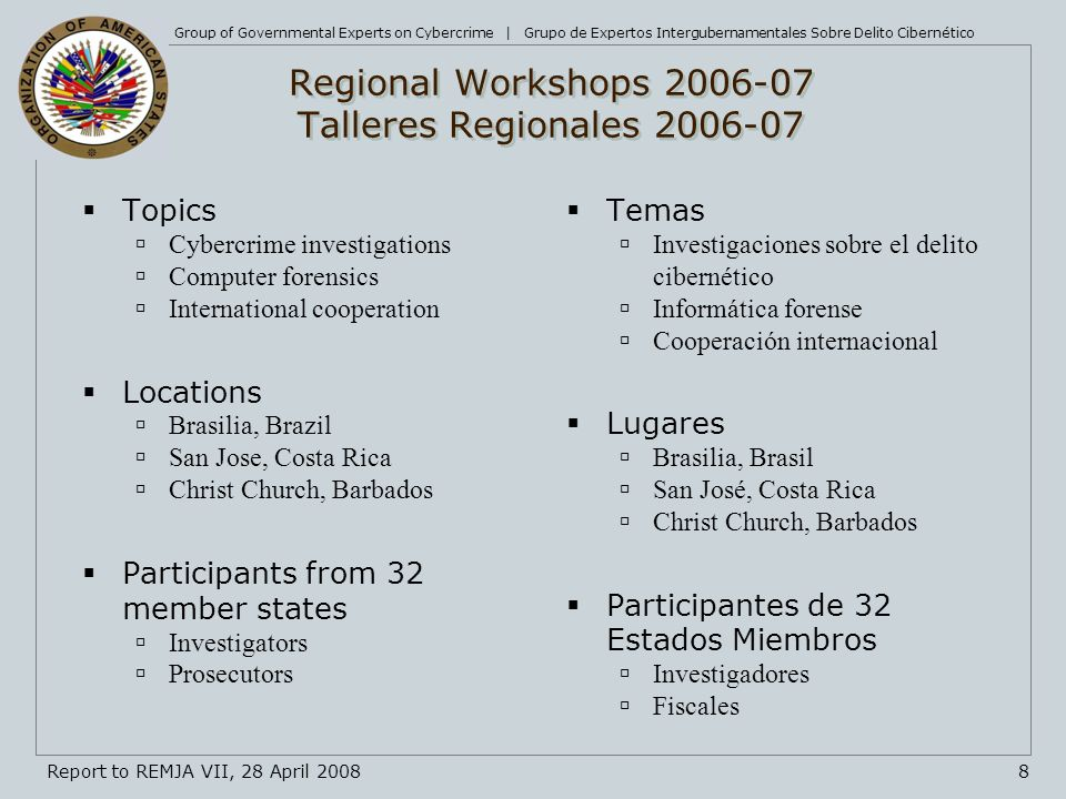 Group of Governmental Experts on Cybercrime | Grupo de Expertos Intergubernamentales Sobre Delito Cibernético 8Report to REMJA VII, 28 April 2008 Regional Workshops 2006-07 Talleres Regionales 2006-07 Topics Cybercrime investigations Computer forensics International cooperation Locations Brasilia, Brazil San Jose, Costa Rica Christ Church, Barbados Participants from 32 member states Investigators Prosecutors Temas Investigaciones sobre el delito cibernético Informática forense Cooperación internacional Lugares Brasilia, Brasil San José, Costa Rica Christ Church, Barbados Participantes de 32 Estados Miembros Investigadores Fiscales