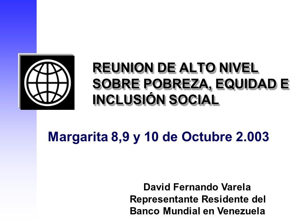 REUNION DE ALTO NIVEL SOBRE POBREZA, EQUIDAD E INCLUSIÓN SOCIAL Margarita 8,9 y 10 de Octubre 2.003 David Fernando Varela Representante Residente del Banco Mundial en Venezuela