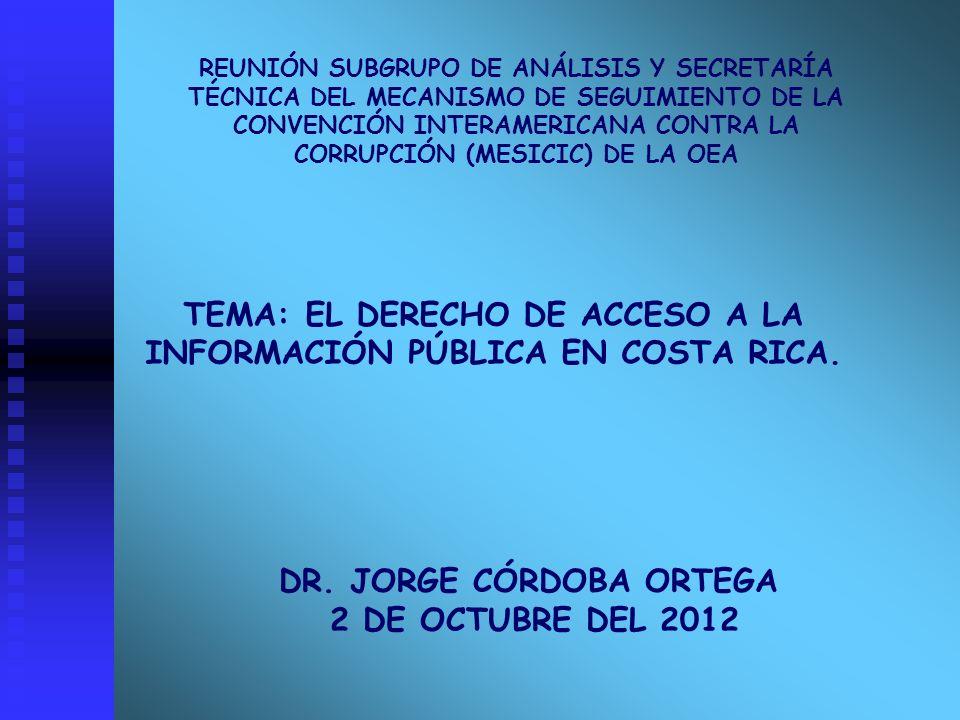 DR. JORGE CÓRDOBA ORTEGA 2 DE OCTUBRE DEL 2012 TEMA: EL DERECHO DE ACCESO A LA INFORMACIÓN PÚBLICA EN COSTA RICA. REUNIÓN SUBGRUPO DE ANÁLISIS Y SECRE