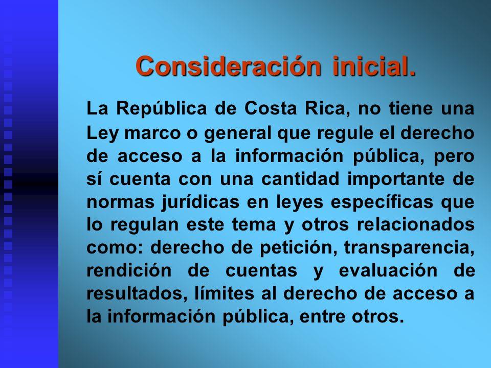 Consideración inicial. Consideración inicial. La República de Costa Rica, no tiene una Ley marco o general que regule el derecho de acceso a la inform